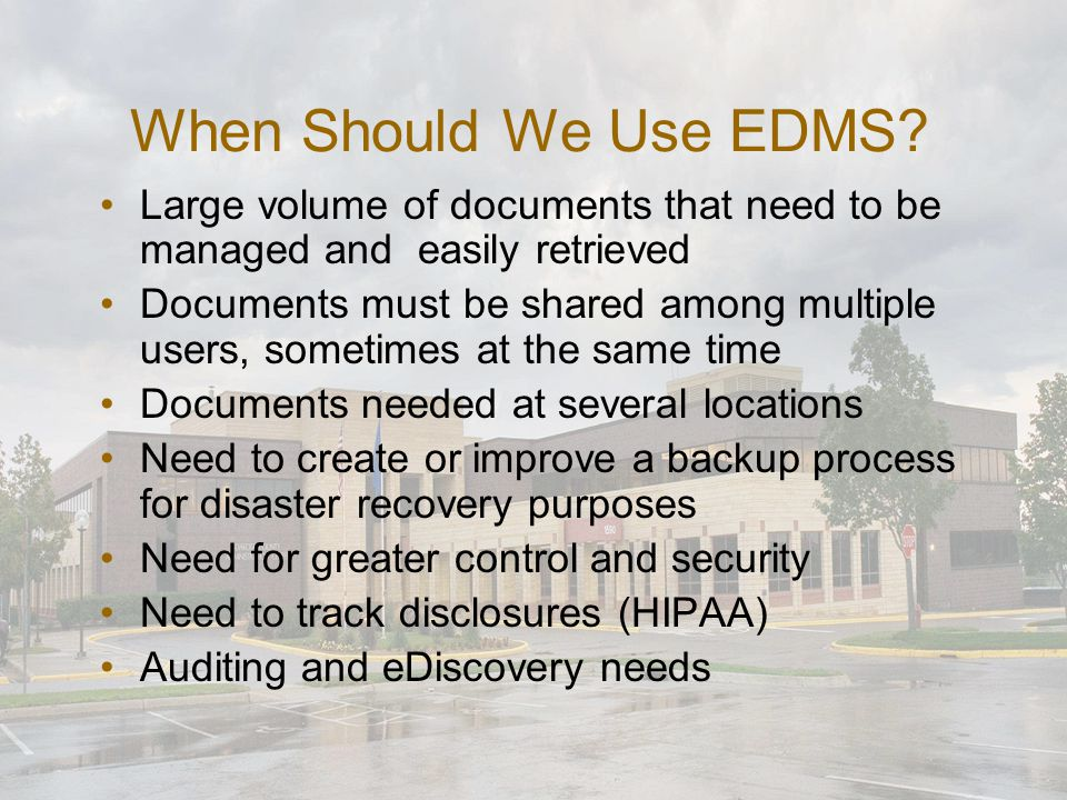 When Should We Use EDMS? Large volume of documents that need to be managed and easily retrieved Documents must be shared among multiple users, sometim