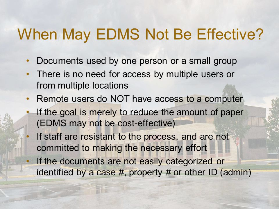 General Benefits of EDMS Ability to organize related documents regardless of format (images, Word documents, email, etc.) Option to convert paper documents to electronic images if needed Access to electronic documents across the network or via the web, for multiple users and locations Disaster recovery protection via back-up of electronic documents and mirrored disk images Improved security through the ability to control access to various types of documents, even down to a specific document or sensitive client