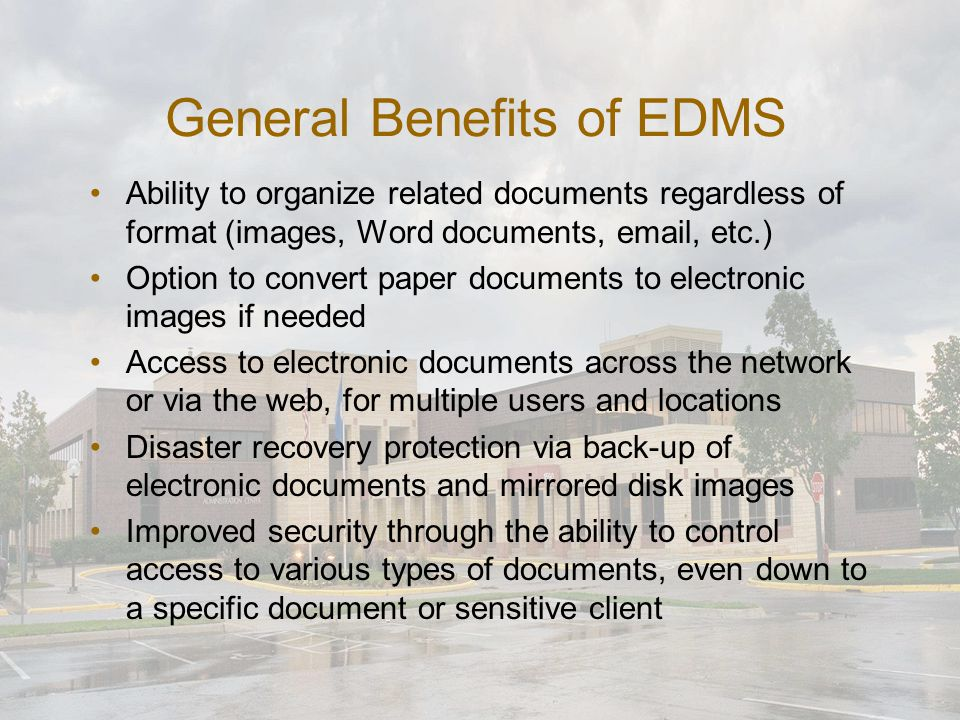 General Benefits of EDMS (continued) Guaranteed availability of records once they have been properly indexed into the system Faster retrieval and access to documents via software search capabilities Physical space savings through converting paper to electronic documents Flexible indexing and retrieval by multiple keywords – whereas a paper document can only be filed in one place at a time Use of automated workflow capabilities can improve the flow and efficiency of document-based processes