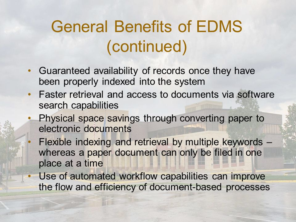 General Benefits of EDMS (continued) Guaranteed availability of records once they have been properly indexed into the system Faster retrieval and acce