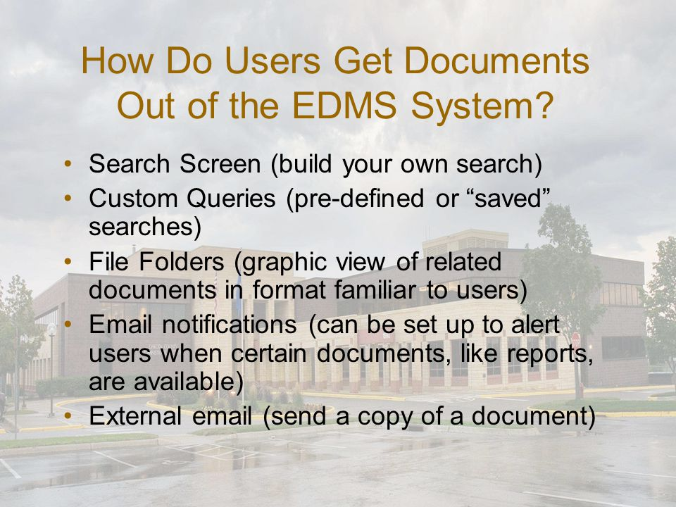 "How Do Users Get Documents Out of the EDMS System? Search Screen (build your own search) Custom Queries (pre-defined or ""saved"" searches) File Folders"