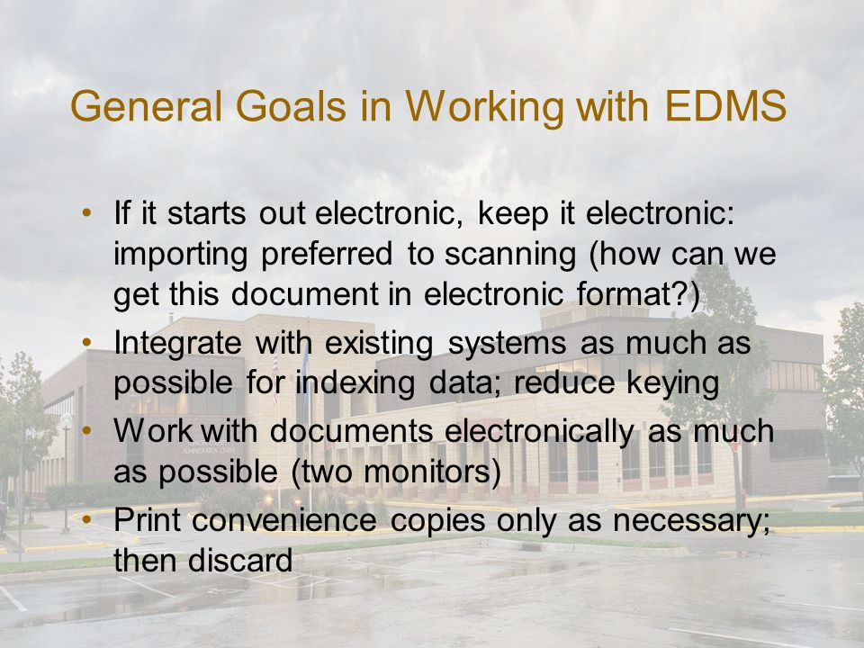 General Goals in Working with EDMS If it starts out electronic, keep it electronic: importing preferred to scanning (how can we get this document in electronic format?) Integrate with existing systems as much as possible for indexing data; reduce keying Work with documents electronically as much as possible (two monitors) Print convenience copies only as necessary; then discard