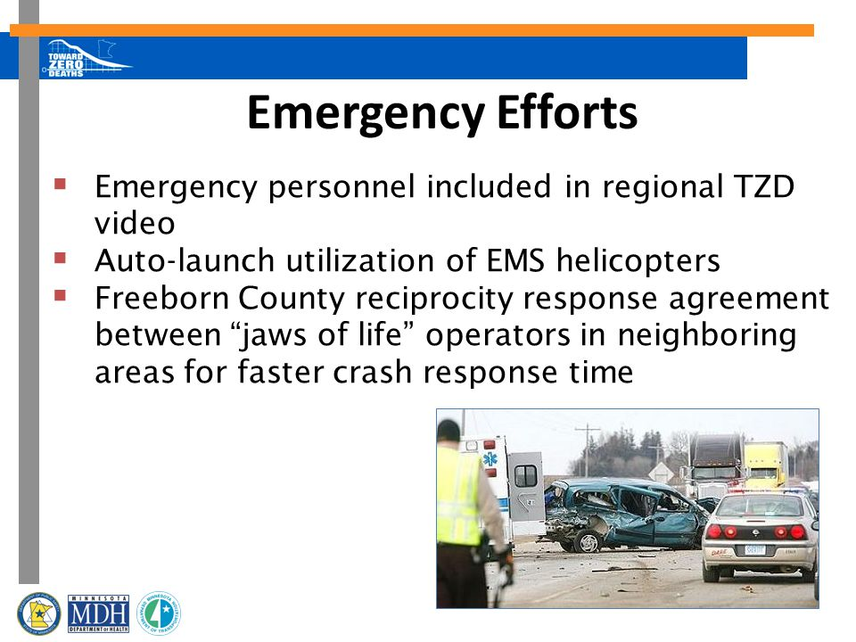 Emergency Efforts  Emergency personnel included in regional TZD video  Auto-launch utilization of EMS helicopters  Freeborn County reciprocity response agreement between jaws of life operators in neighboring areas for faster crash response time