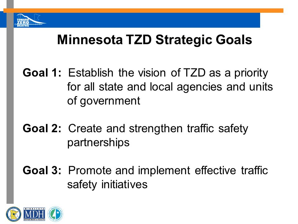 Minnesota TZD Strategic Goals Goal 1: Establish the vision of TZD as a priority for all state and local agencies and units of government Goal 2: Create and strengthen traffic safety partnerships Goal 3: Promote and implement effective traffic safety initiatives