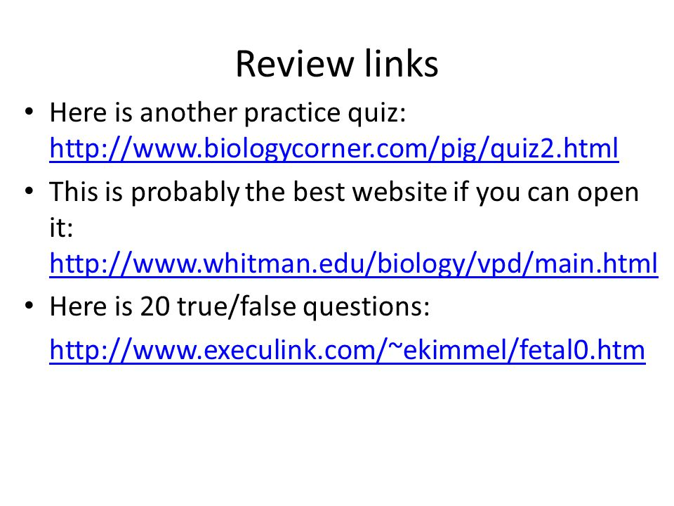 Review links Here is another practice quiz: http://www.biologycorner.com/pig/quiz2.html http://www.biologycorner.com/pig/quiz2.html This is probably the best website if you can open it: http://www.whitman.edu/biology/vpd/main.html http://www.whitman.edu/biology/vpd/main.html Here is 20 true/false questions: http://www.execulink.com/~ekimmel/fetal0.htm