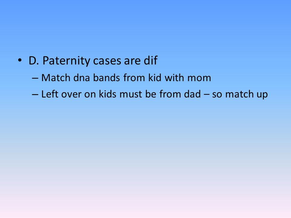 D. Paternity cases are dif – Match dna bands from kid with mom – Left over on kids must be from dad – so match up