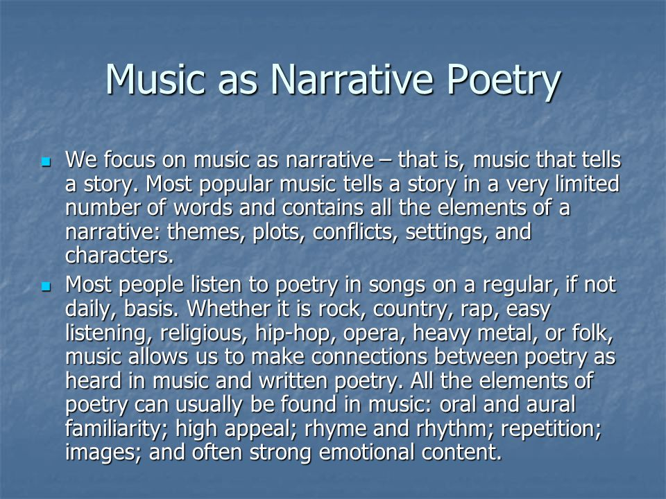 Music as Narrative Poetry We focus on music as narrative – that is, music that tells a story. Most popular music tells a story in a very limited numbe