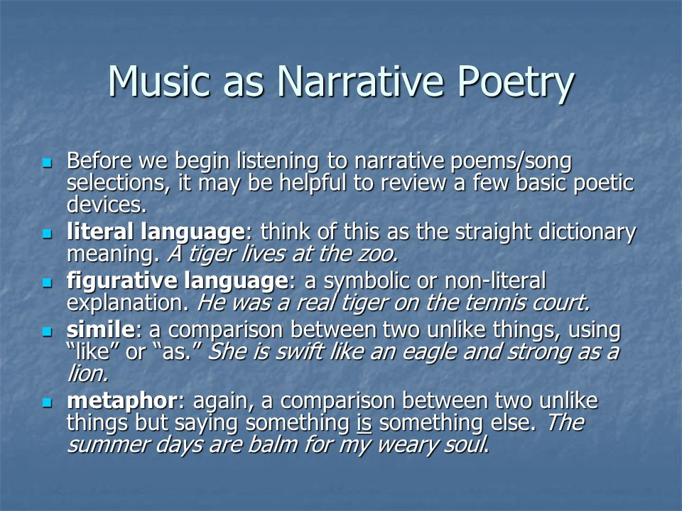 Music as Narrative Poetry Before we begin listening to narrative poems/song selections, it may be helpful to review a few basic poetic devices. Before