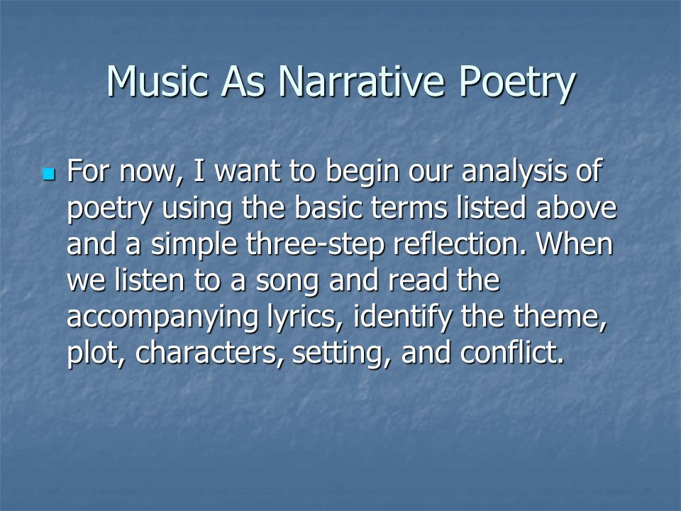 Music As Narrative Poetry For now, I want to begin our analysis of poetry using the basic terms listed above and a simple three-step reflection. When