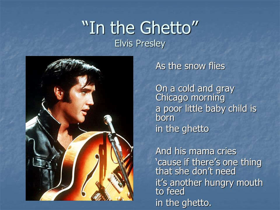 """""""In the Ghetto"""" Elvis Presley As the snow flies On a cold and gray Chicago morning a poor little baby child is born in the ghetto And his mama cries '"""