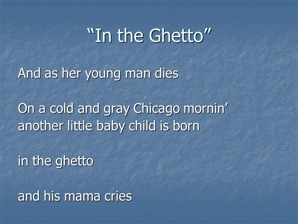 """""""In the Ghetto"""" And as her young man dies On a cold and gray Chicago mornin' another little baby child is born in the ghetto and his mama cries"""