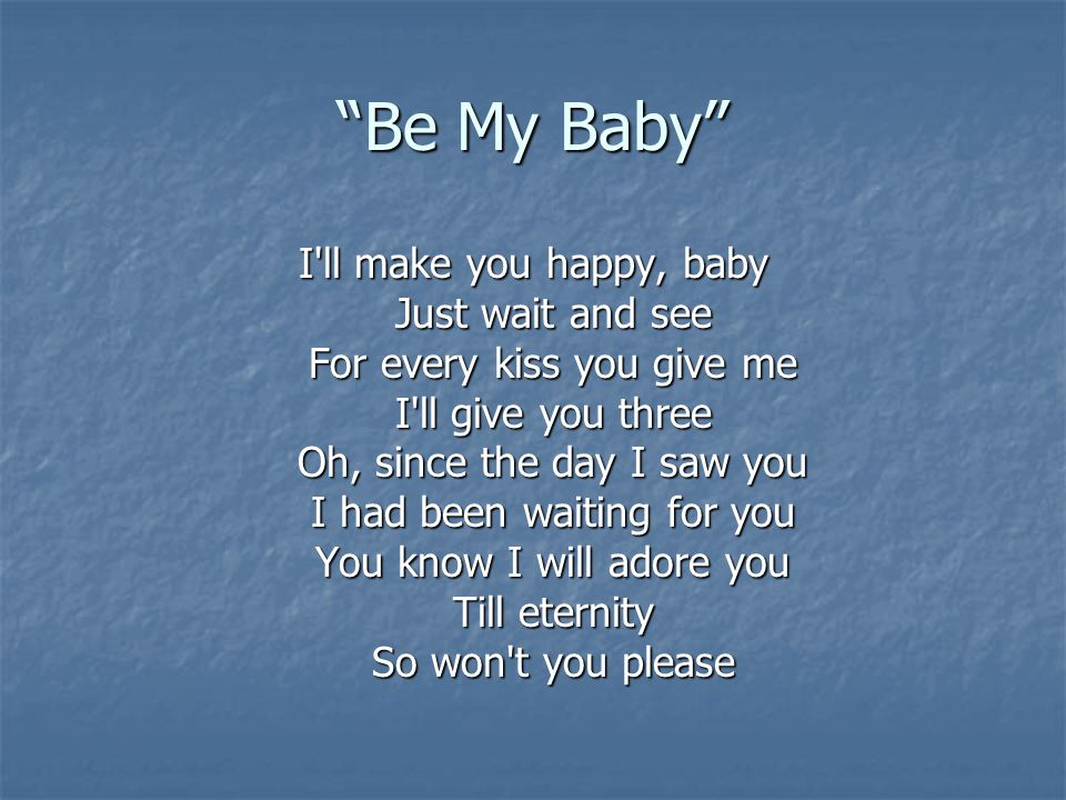 Be My Baby Be my little baby Say you ll be my darling Be my baby now Ooh, ohh, ohh, ohh, oh So come on and please Be my little baby Say you ll be my darling Be my baby now Ooh, ohh, ohh, oh