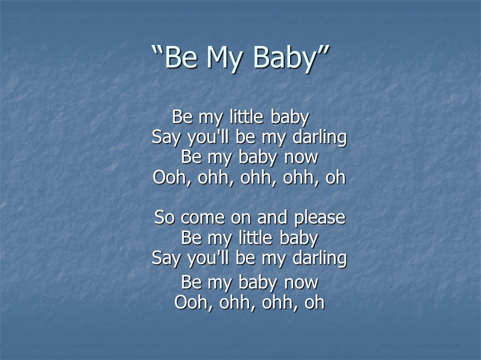 """""""Be My Baby"""" Be my little baby Say you'll be my darling Be my baby now Ooh, ohh, ohh, ohh, oh So come on and please Be my little baby Say you'll be my"""