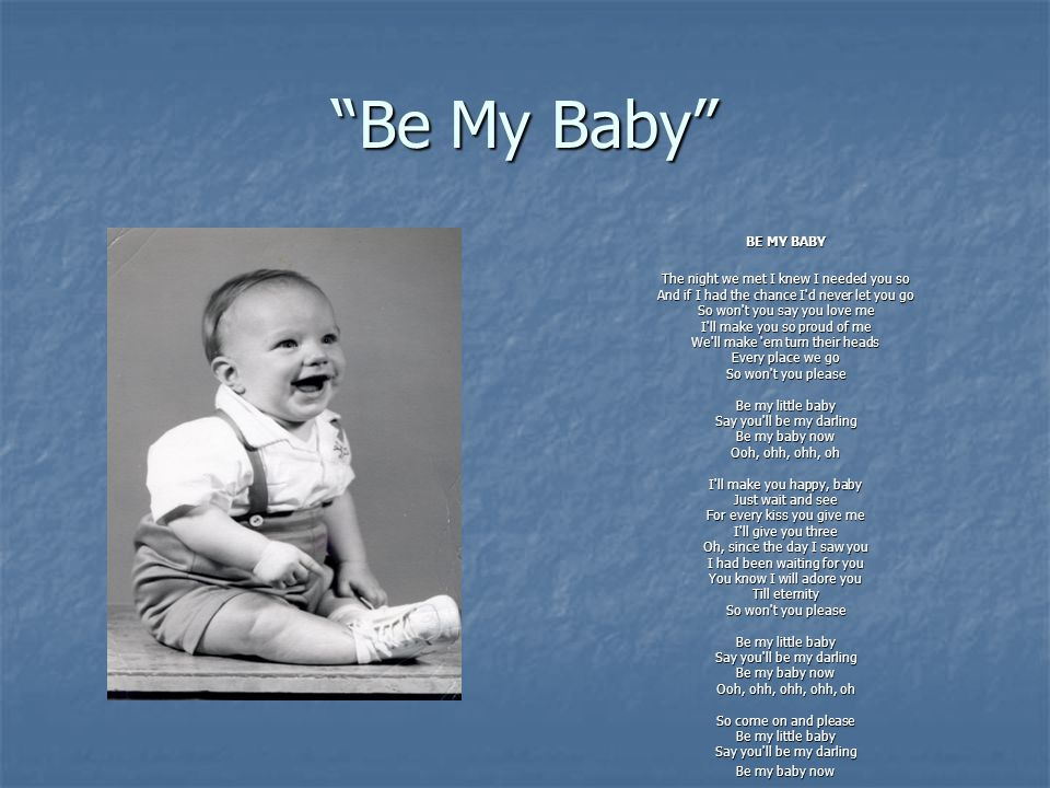 Be My Baby In the context of my mom singing the song, baby is seen for its denotative (or literal) meaning: She really is singing to her (really fat) baby.