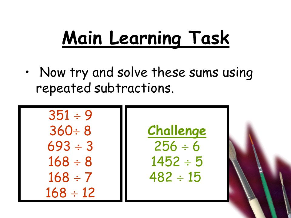 Main Learning Task Now try and solve these sums using repeated subtractions.