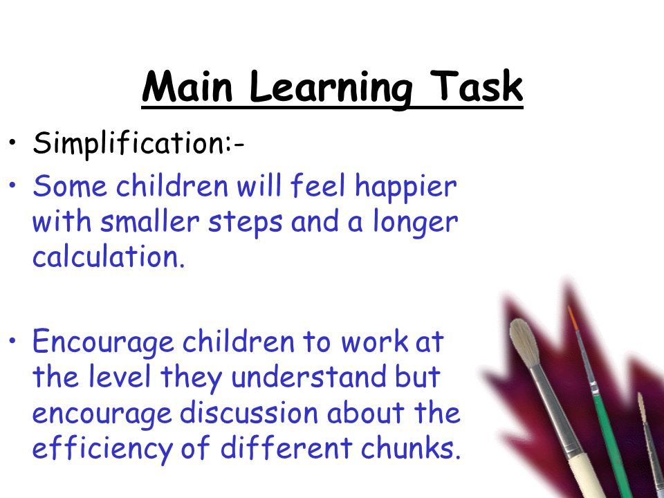 Main Learning Task Simplification:- Some children will feel happier with smaller steps and a longer calculation.