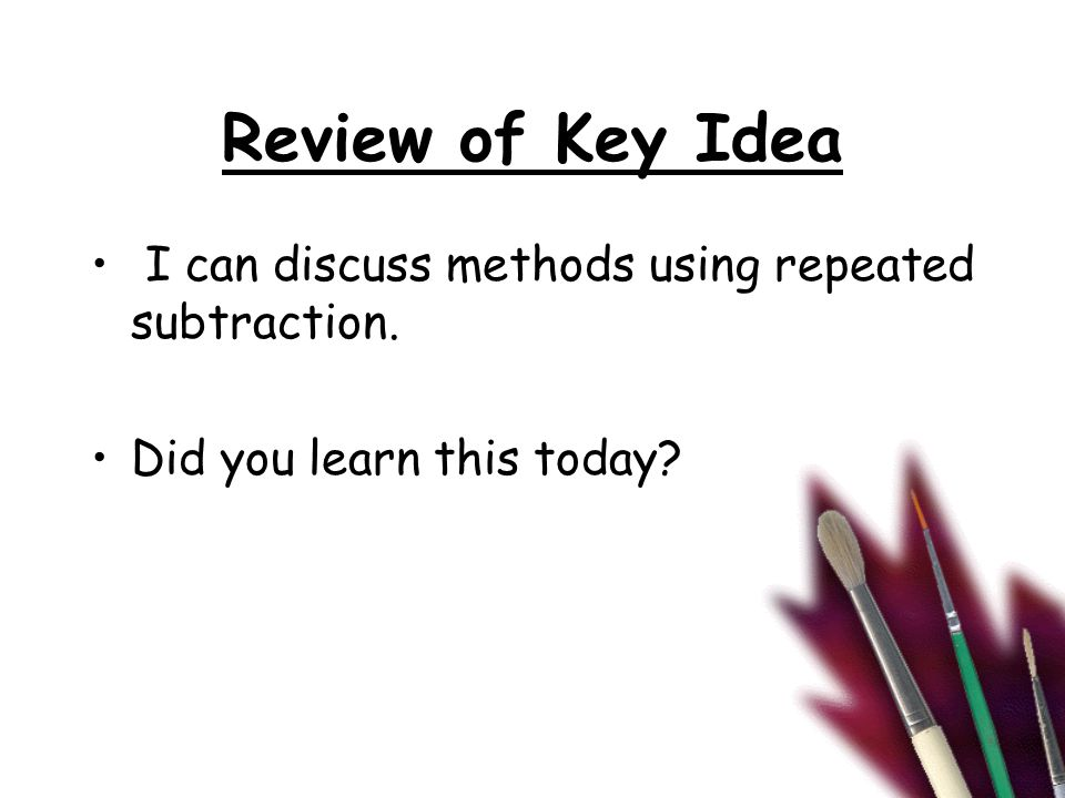 Review of Key Idea I can discuss methods using repeated subtraction. Did you learn this today?