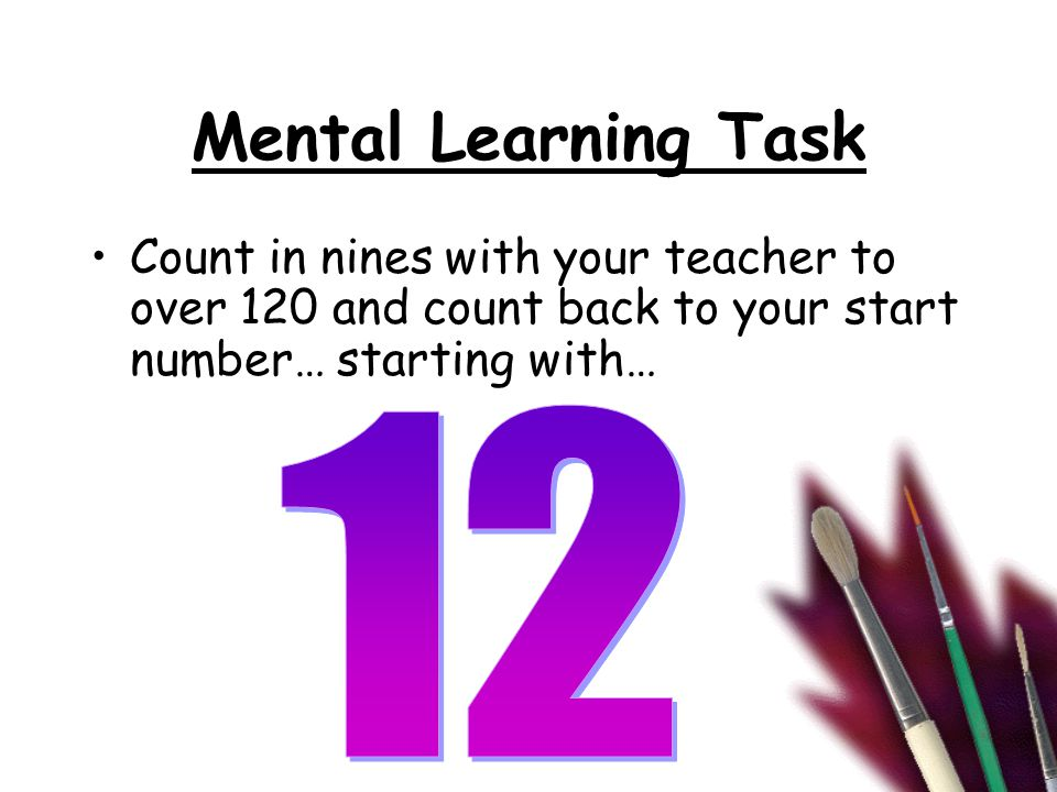 Mental Learning Task Count in nines with your teacher to over 120 and count back to your start number… starting with…