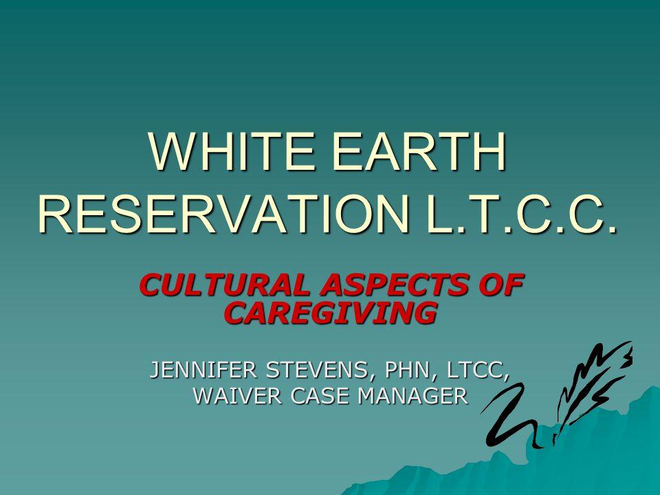 WHITE EARTH RESERVATION L.T.C.C. CULTURAL ASPECTS OF CAREGIVING JENNIFER STEVENS, PHN, LTCC, WAIVER CASE MANAGER
