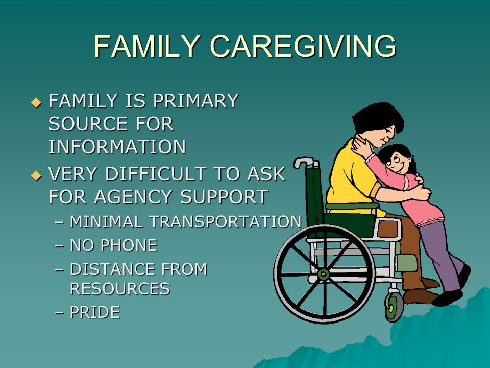 FAMILY CAREGIVING  FAMILY IS PRIMARY SOURCE FOR INFORMATION  VERY DIFFICULT TO ASK FOR AGENCY SUPPORT –MINIMAL TRANSPORTATION –NO PHONE –DISTANCE FR