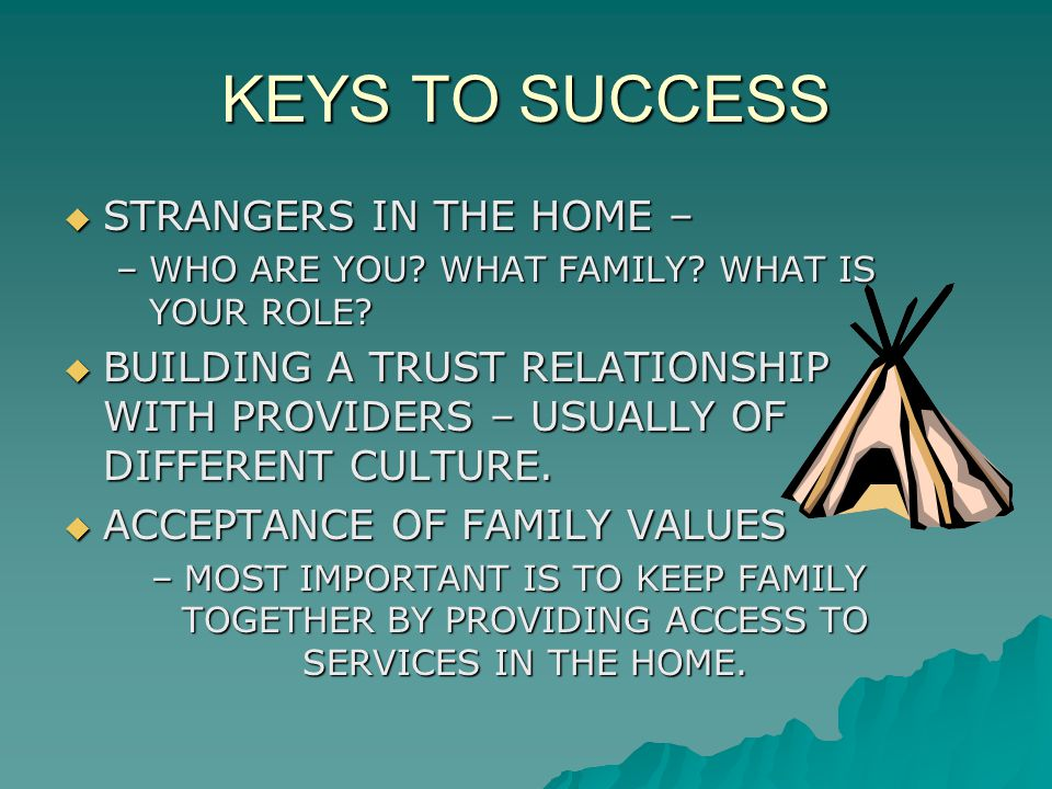 KEYS TO SUCCESS  STRANGERS IN THE HOME – –WHO ARE YOU? WHAT FAMILY? WHAT IS YOUR ROLE?  BUILDING A TRUST RELATIONSHIP WITH PROVIDERS – USUALLY OF DI