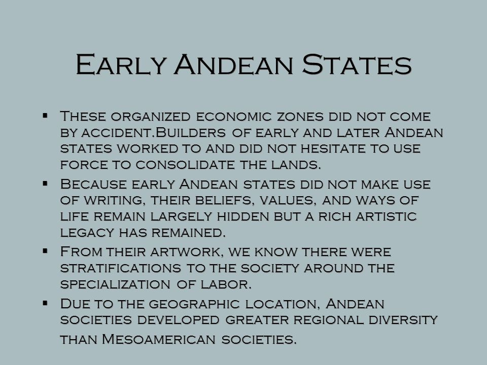 Early Andean States  Most of the states that did develop arose in the many valleys along the western slopes of the Andes.  These states emerged afte