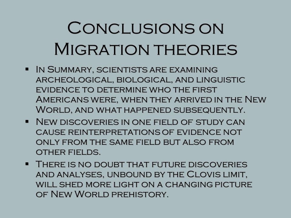 Migration theory D  The latest theory using Mitochondrial DNA is beginning to suggest that while there are similarities between Native Americans and recent populations in Asia and Siberia, there are also unique American characteristics.