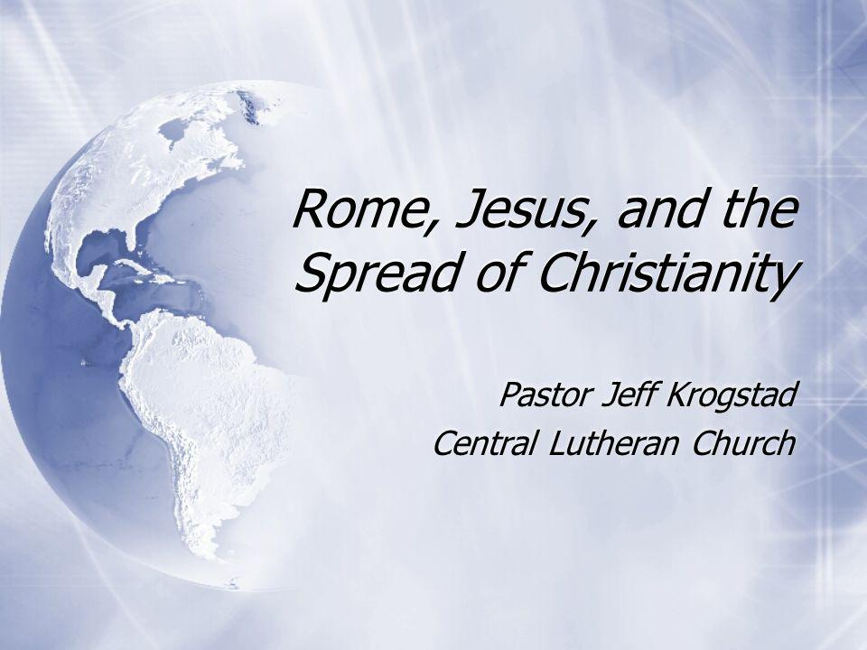 Rome, Jesus, and the Spread of Christianity Pastor Jeff Krogstad Central Lutheran Church Pastor Jeff Krogstad Central Lutheran Church