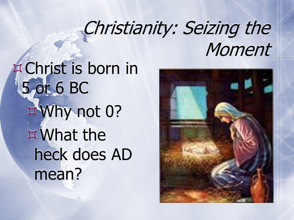Christianity: Seizing the Moment  Christ is born in 5 or 6 BC  Why not 0?  What the heck does AD mean?  Christ is born in 5 or 6 BC  Why not 0? 