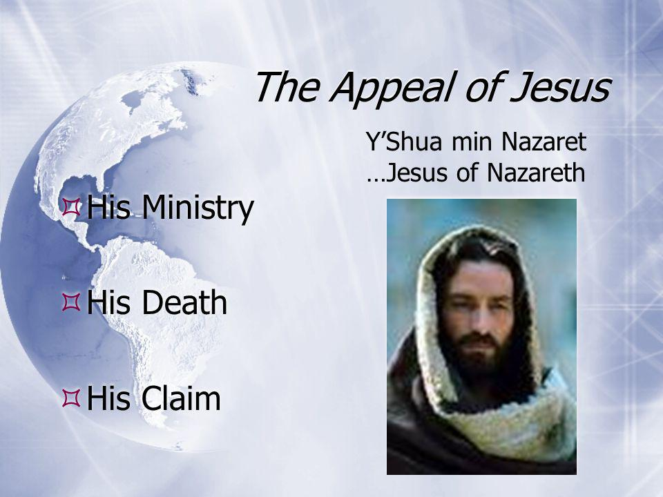 The Appeal of Jesus  His Ministry  His Death  His Claim  His Ministry  His Death  His Claim Y'Shua min Nazaret …Jesus of Nazareth