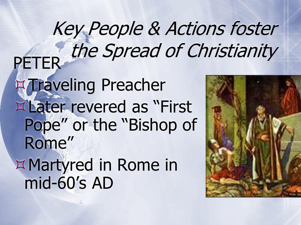 "Key People & Actions foster the Spread of Christianity PETER  Traveling Preacher  Later revered as ""First Pope"" or the ""Bishop of Rome""  Martyred i"