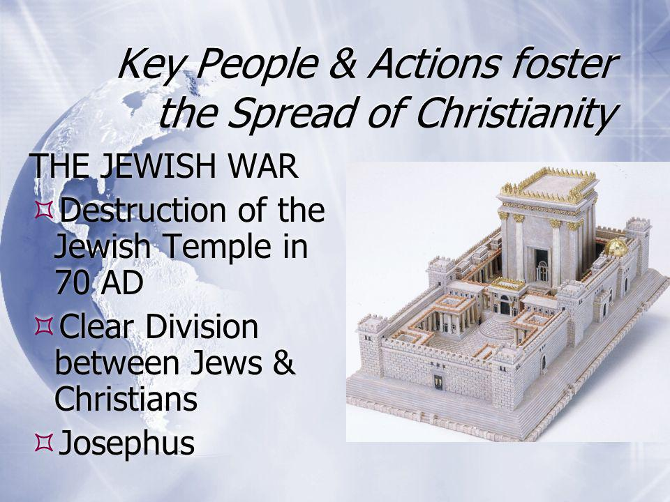 Key People & Actions foster the Spread of Christianity THE JEWISH WAR  Destruction of the Jewish Temple in 70 AD  Clear Division between Jews & Chri