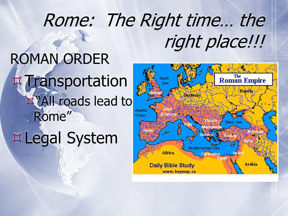 "Rome: The Right time… the right place!!! ROMAN ORDER  Transportation  ""All roads lead to Rome""  Legal System ROMAN ORDER  Transportation  ""All ro"
