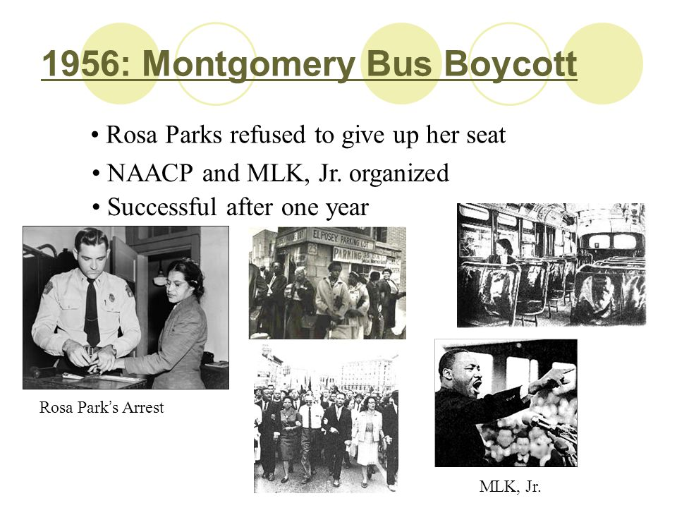 1956: Montgomery Bus Boycott Rosa Parks refused to give up her seat NAACP and MLK, Jr. organized Successful after one year Rosa Park ' s Arrest MLK, J