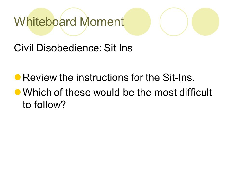Whiteboard Moment Civil Disobedience: Sit Ins Review the instructions for the Sit-Ins. Which of these would be the most difficult to follow?
