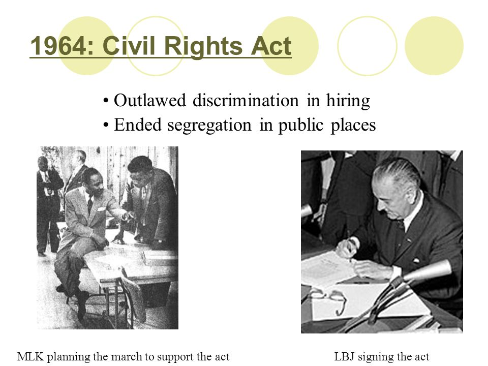 1964: Civil Rights Act Outlawed discrimination in hiring Ended segregation in public places MLK planning the march to support the actLBJ signing the a
