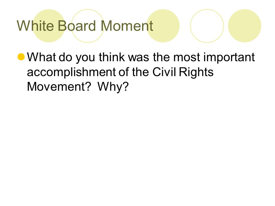 White Board Moment What do you think was the most important accomplishment of the Civil Rights Movement? Why?