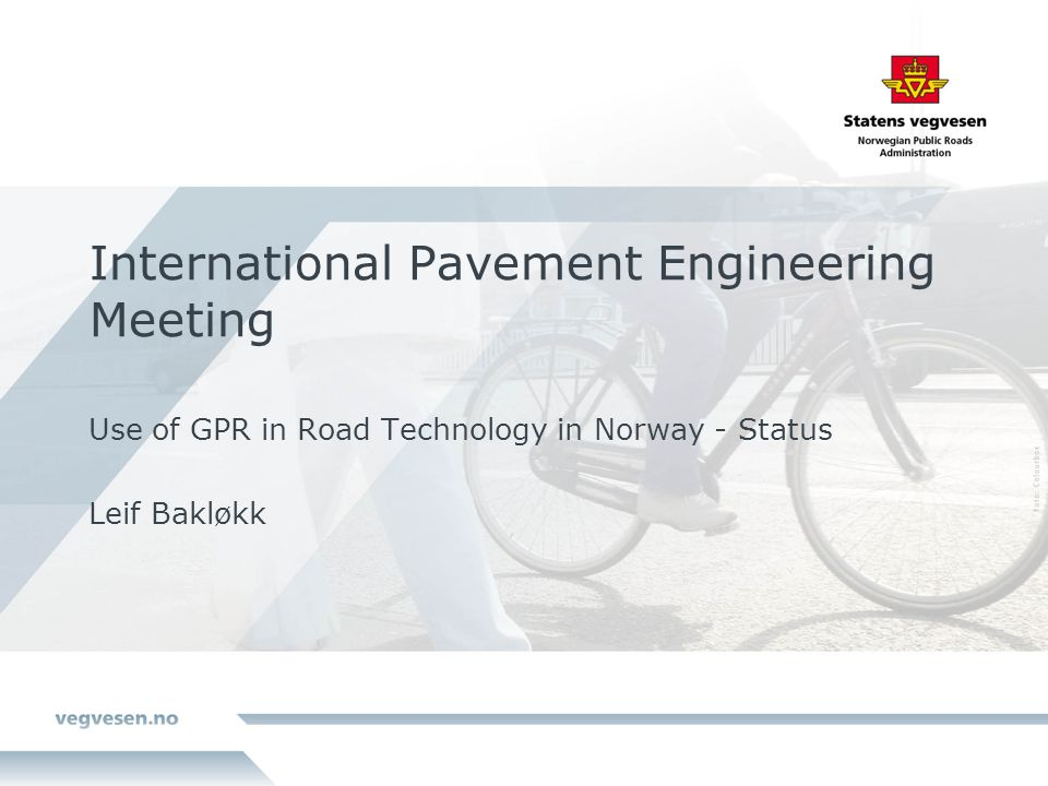 International Pavement Engineering Meeting Use of GPR in Road Technology in Norway - Status Leif Bakløkk