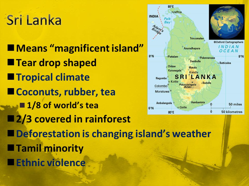 Means magnificent island Tear drop shaped Tropical climate Coconuts, rubber, tea 1/8 of world's tea 2/3 covered in rainforest Deforestation is changing island's weather Tamil minority Ethnic violence