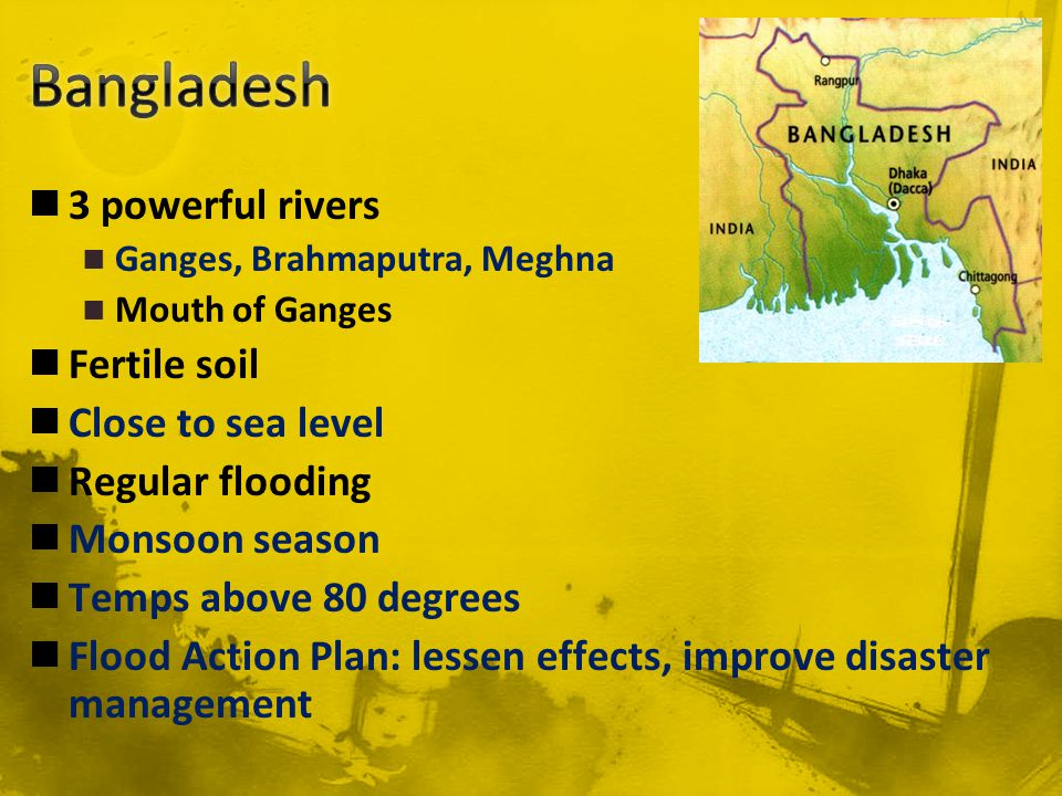 3 powerful rivers Ganges, Brahmaputra, Meghna Mouth of Ganges Fertile soil Close to sea level Regular flooding Monsoon season Temps above 80 degrees Flood Action Plan: lessen effects, improve disaster management