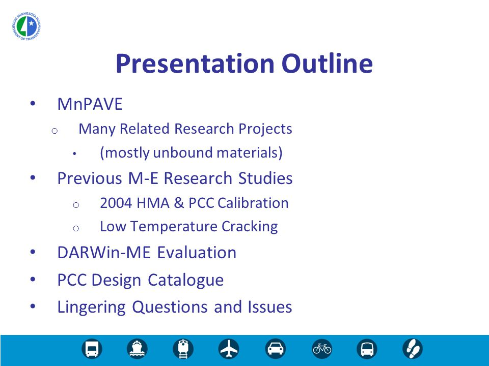 MnPAVE o Many Related Research Projects (mostly unbound materials) Previous M-E Research Studies o 2004 HMA & PCC Calibration o Low Temperature Cracking DARWin-ME Evaluation PCC Design Catalogue Lingering Questions and Issues Presentation Outline