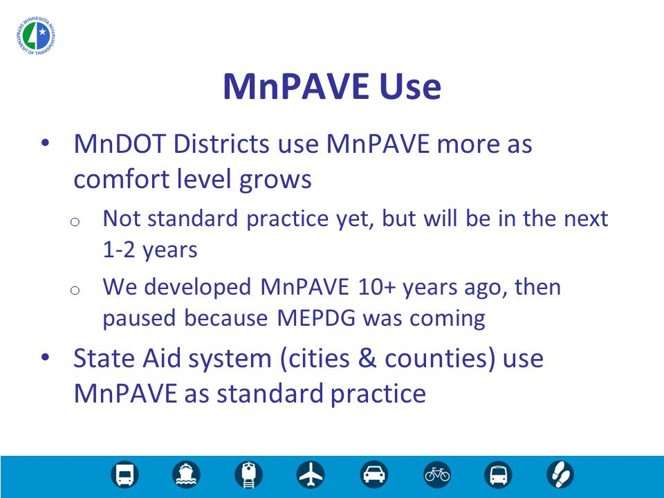 MnDOT Districts use MnPAVE more as comfort level grows o Not standard practice yet, but will be in the next 1-2 years o We developed MnPAVE 10+ years ago, then paused because MEPDG was coming State Aid system (cities & counties) use MnPAVE as standard practice MnPAVE Use