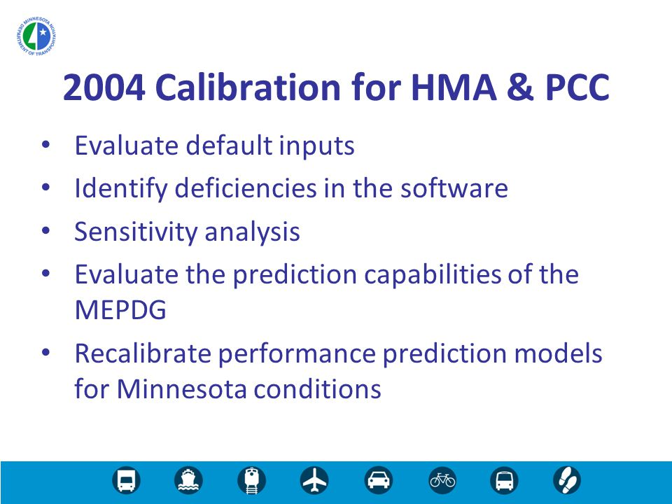Evaluate default inputs Identify deficiencies in the software Sensitivity analysis Evaluate the prediction capabilities of the MEPDG Recalibrate performance prediction models for Minnesota conditions 2004 Calibration for HMA & PCC