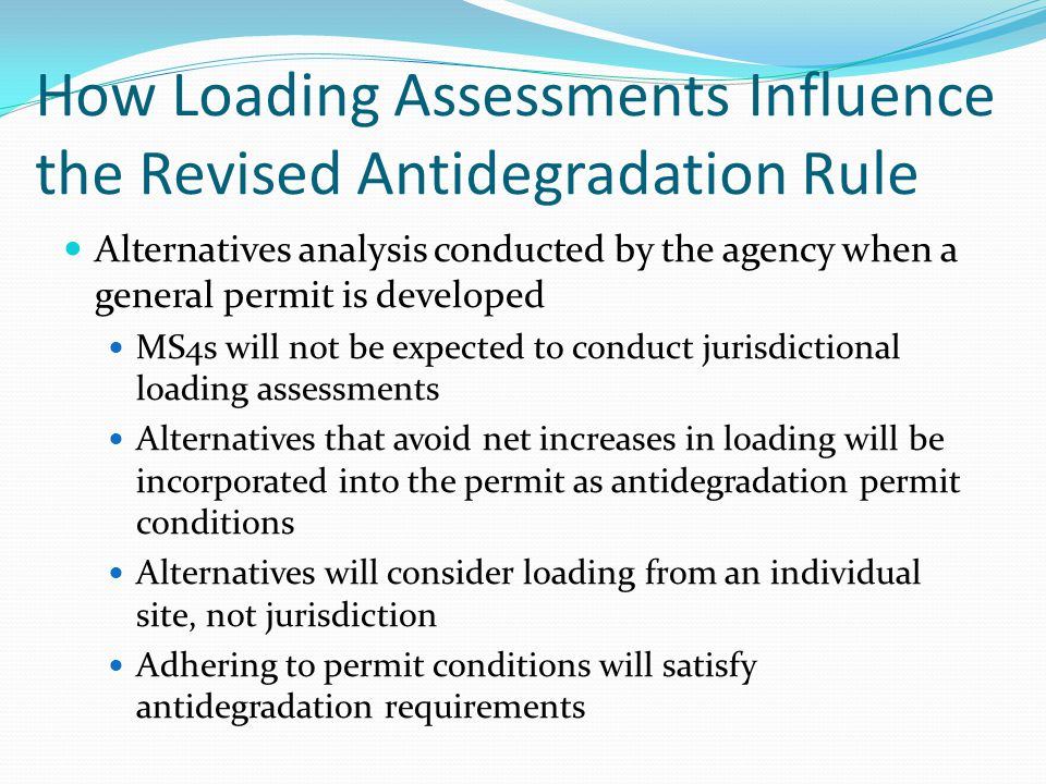 How Loading Assessments Influence the Revised Antidegradation Rule Alternatives analysis conducted by the agency when a general permit is developed MS4s will not be expected to conduct jurisdictional loading assessments Alternatives that avoid net increases in loading will be incorporated into the permit as antidegradation permit conditions Alternatives will consider loading from an individual site, not jurisdiction Adhering to permit conditions will satisfy antidegradation requirements