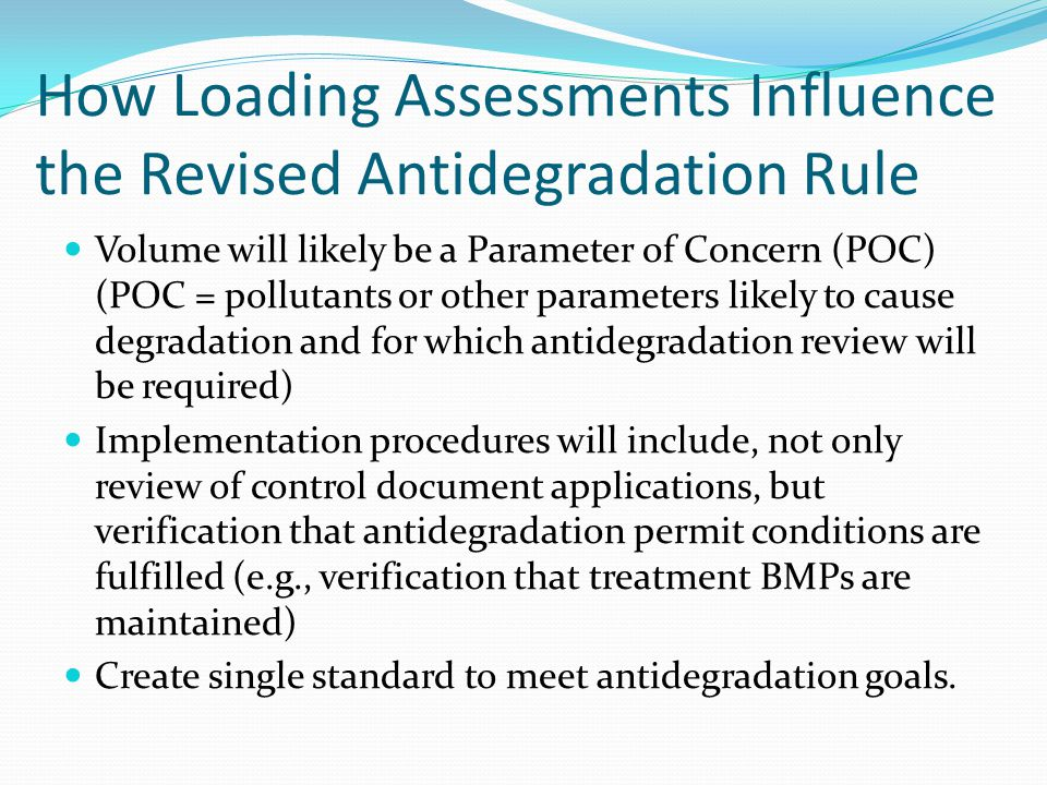 How Loading Assessments Influence the Revised Antidegradation Rule Volume will likely be a Parameter of Concern (POC) (POC = pollutants or other parameters likely to cause degradation and for which antidegradation review will be required) Implementation procedures will include, not only review of control document applications, but verification that antidegradation permit conditions are fulfilled (e.g., verification that treatment BMPs are maintained) Create single standard to meet antidegradation goals.