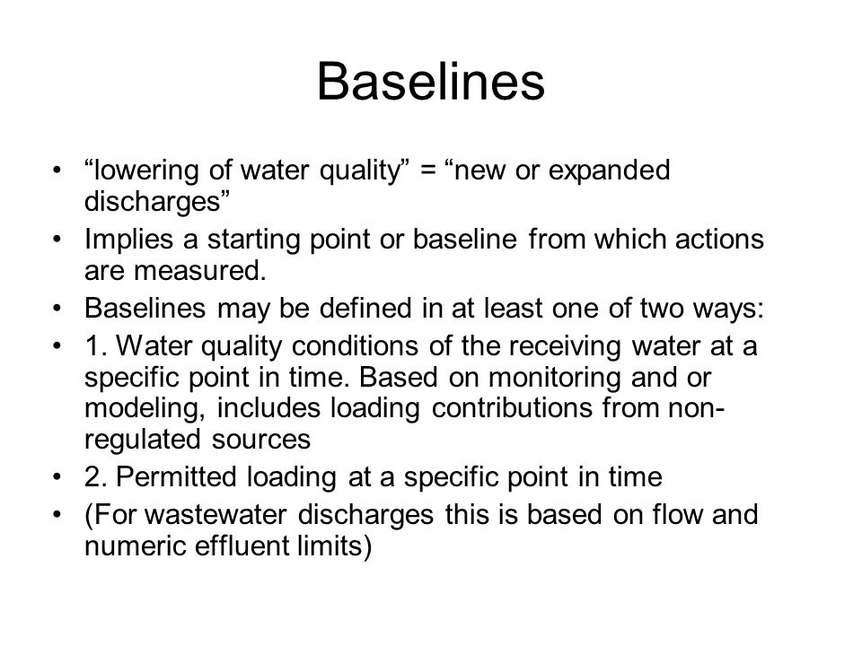 Baselines lowering of water quality = new or expanded discharges Implies a starting point or baseline from which actions are measured.