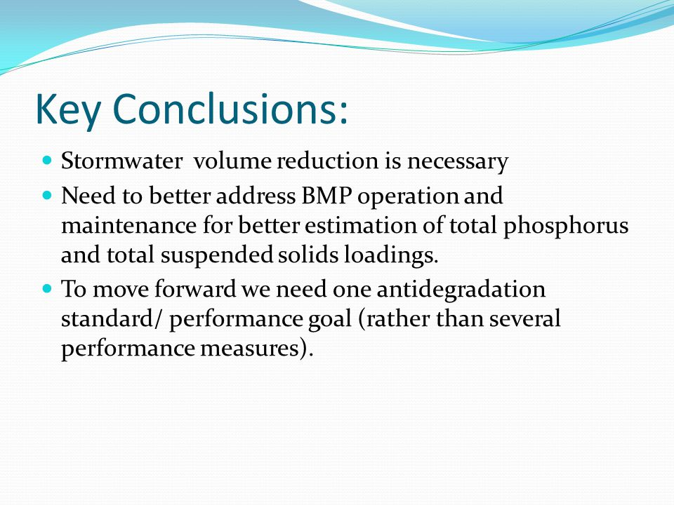 Key Conclusions: Stormwater volume reduction is necessary Need to better address BMP operation and maintenance for better estimation of total phosphorus and total suspended solids loadings.