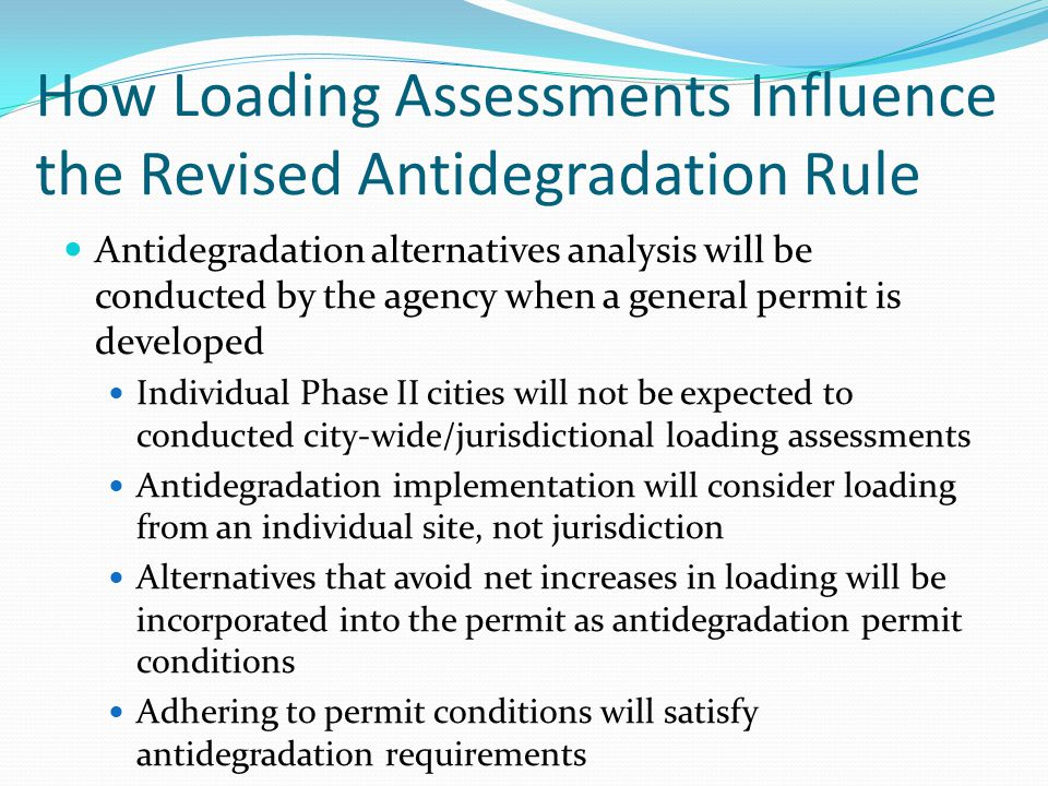 How Loading Assessments Influence the Revised Antidegradation Rule Antidegradation alternatives analysis will be conducted by the agency when a general permit is developed Individual Phase II cities will not be expected to conducted city-wide/jurisdictional loading assessments Antidegradation implementation will consider loading from an individual site, not jurisdiction Alternatives that avoid net increases in loading will be incorporated into the permit as antidegradation permit conditions Adhering to permit conditions will satisfy antidegradation requirements