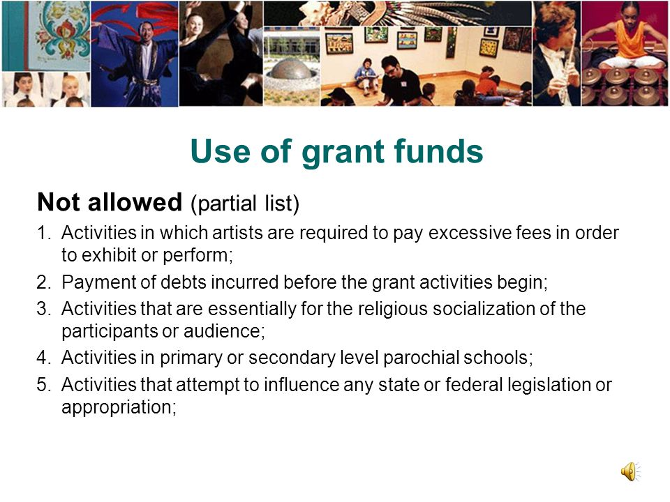 Use of grant funds Allowed (partial list) To create and execute and/or expand arts learning programming; For residencies in K-12 schools, summer inten