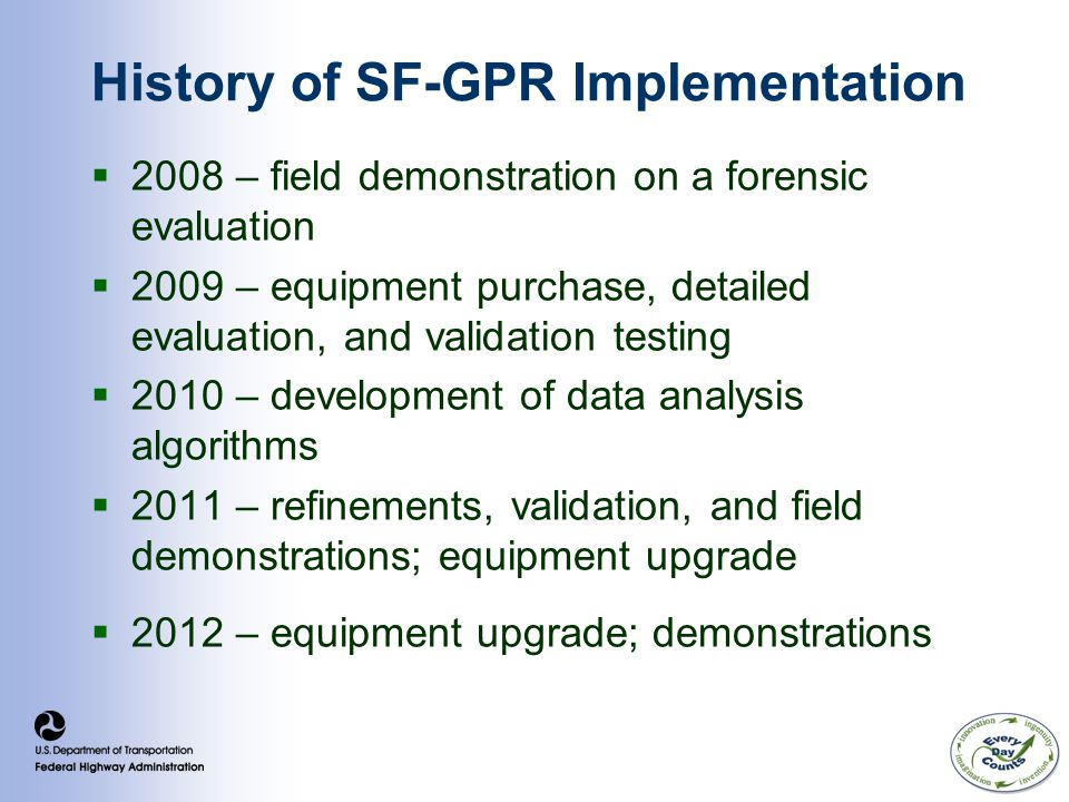 History of SF-GPR Implementation  2008 – field demonstration on a forensic evaluation  2009 – equipment purchase, detailed evaluation, and validation testing  2010 – development of data analysis algorithms  2011 – refinements, validation, and field demonstrations; equipment upgrade  2012 – equipment upgrade; demonstrations